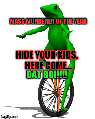 Mass Murderer Of The Year Hide Your Kids Dat Boi Meme