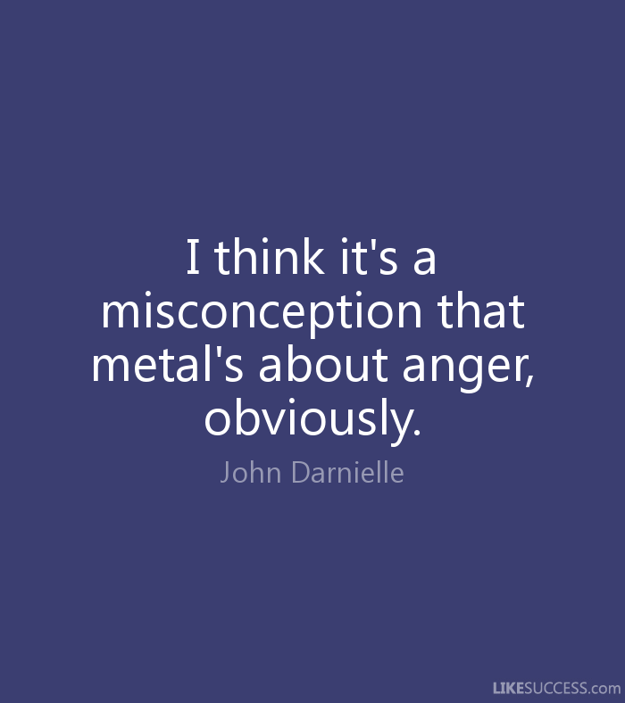 Misconception Quotes i think it's a misconception that metal's about anger
