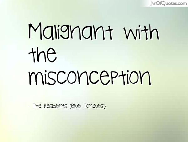 Misconception Quotes malignant with the misconception