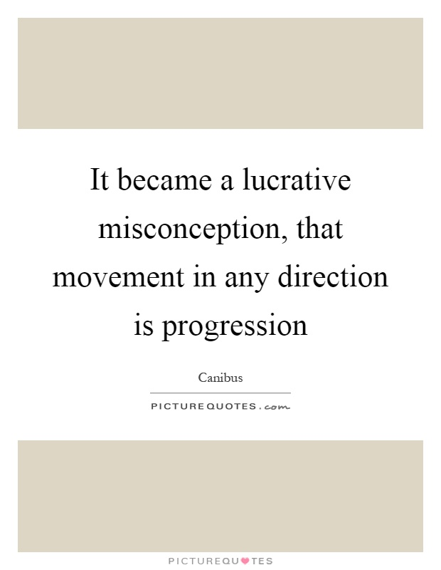 Misconception Sayings it became a lucrative misconception, that movement in any direction
