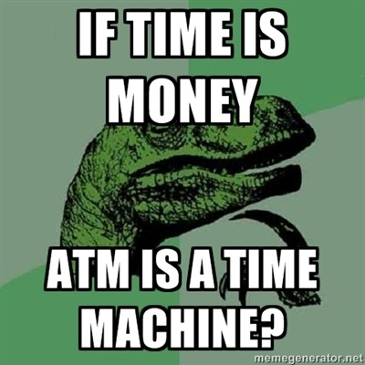 Money Memes If time is money atm is a time machine