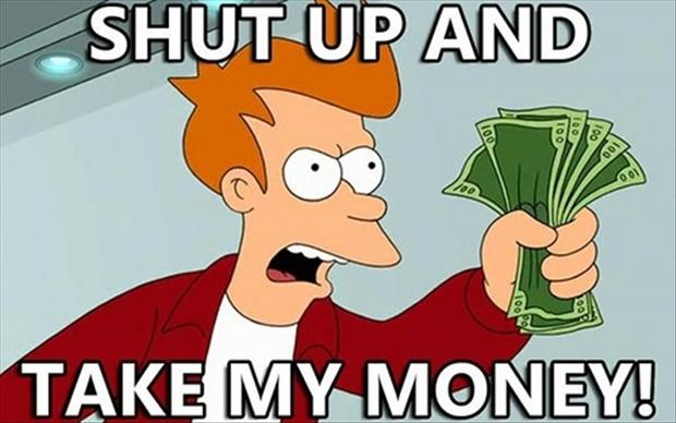 Money Memes shut up and take my money.