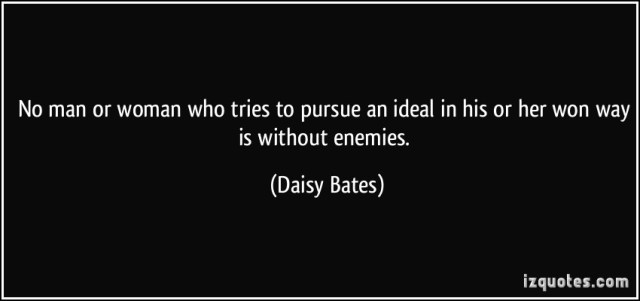 No Man Or Woman Who Tries To Pursue An Ideal In His Or Her Won Way Is Without Enemies. Daisy Bate Quotes