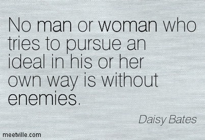 No Man Or Woman Who Tries To Pursue An Ideal In His Or Her Won Way Is Without Enemies. Daisy Gatson