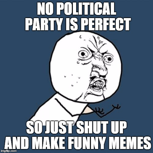 No political party is perfect so just shut up and make funny memes Party Meme