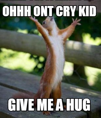 Ohhh ont cry kid give me a Hug Meme