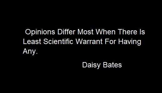 Opinions Differ Most When There Is Leas Scientific Warrant For Having Any Daisy Bates Quotes