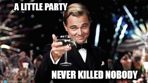 Party Memes a little party never killed nobody