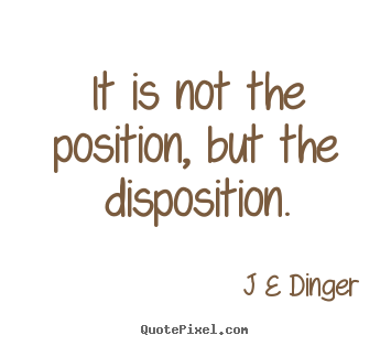 Position Sayings it is not the position but the disposition
