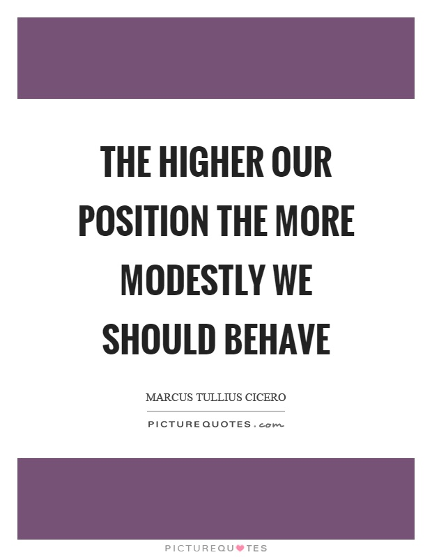 Position Sayings the higher our position the more modestly we should behave