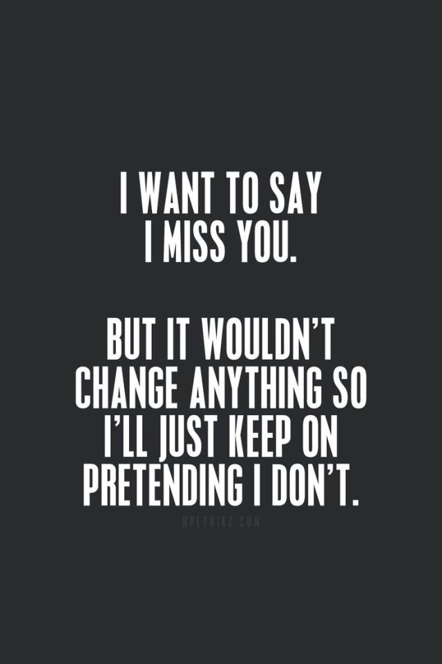 Pretending Quotes i want to say i miss you but it