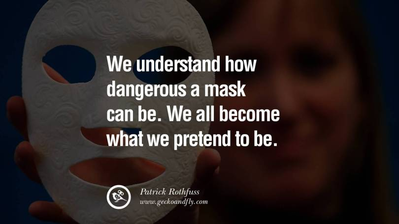 Pretending Sayings we understand how dangerous a mask can be we all become