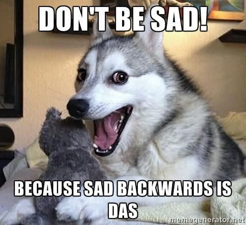 Sad Memes don't be sad because sad backward is das