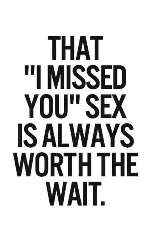Sex sayings that i missed you sex is always worth the wait