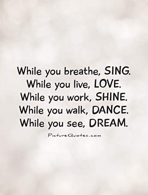 Singer Quotes while you breathe sing while you live love