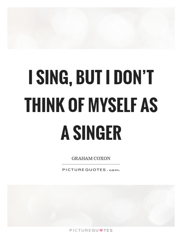 Singer Sayings i sing but i don't think of myself as a singer