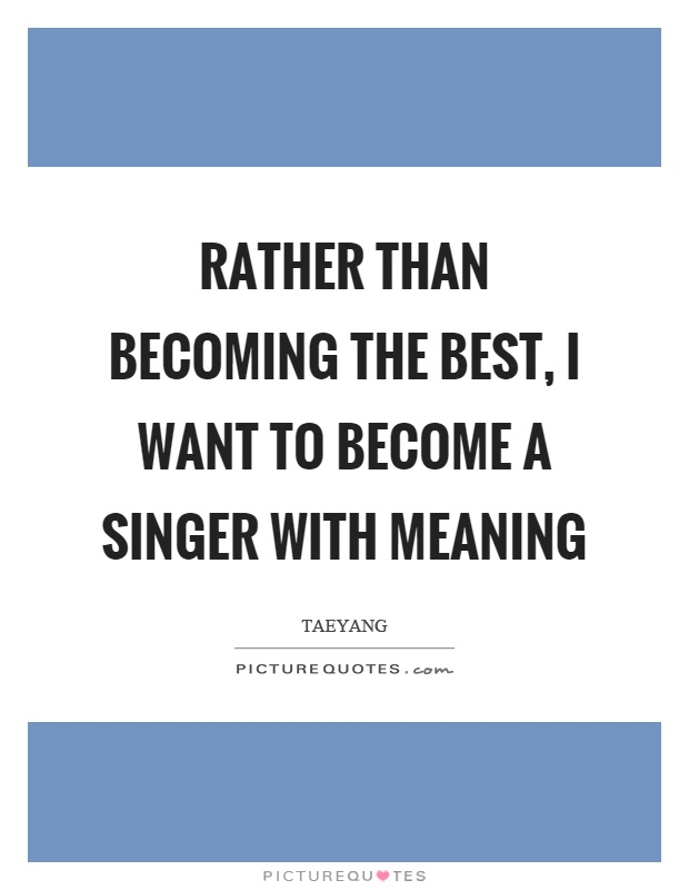 Singer Sayings rather than becoming the best i want to become a singer