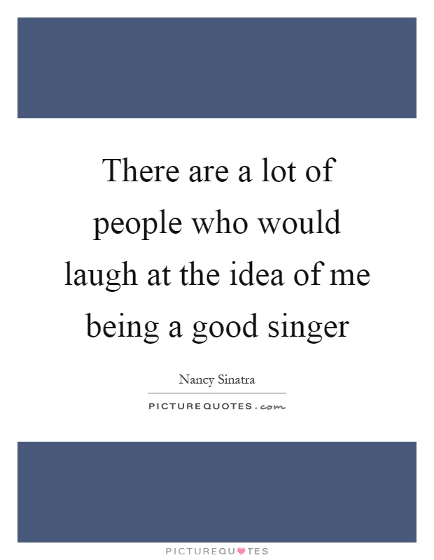 Singer Sayings there are a lot of people who would laugh at the