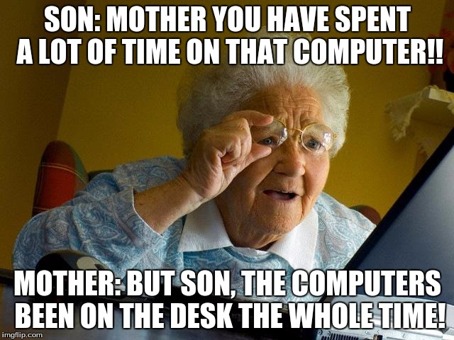 Son Mother You Have Spent A Lot Of Time On That Grandma Internet Memes