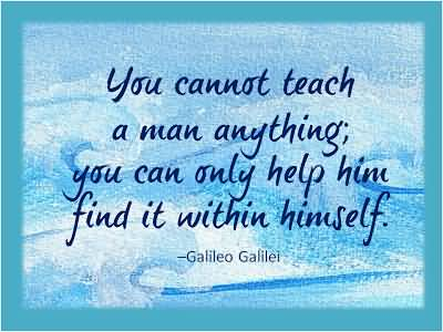 Teach Quotes you cannot teach a man anything you can only help him find it within himself