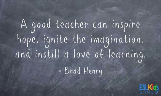 Teach Sayings a good teacher can inspire hope ignite the imagination and instill a love