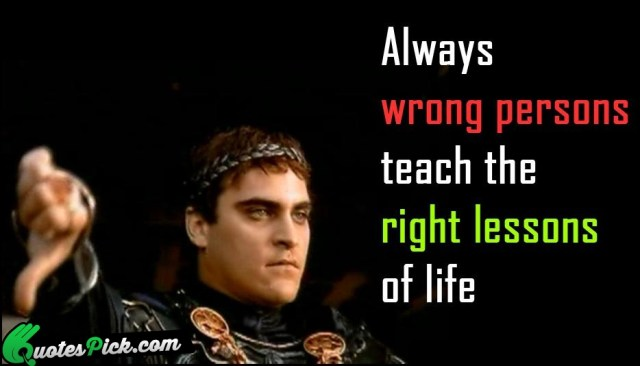Teach Sayings always wrong persons teach the right lessons of life