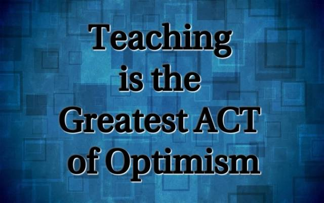 Teach Sayings teaching is the greatest act of optimism