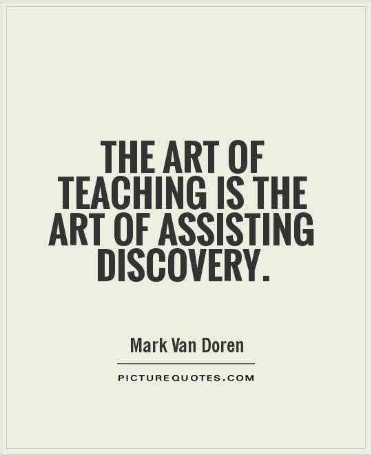 Teach Sayings the art of teaching is the art of assisting discovery (2)