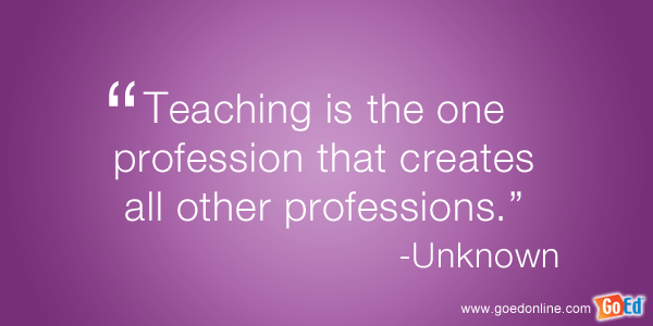 Teacher Quotes teaching is the one profession that creates all other professions