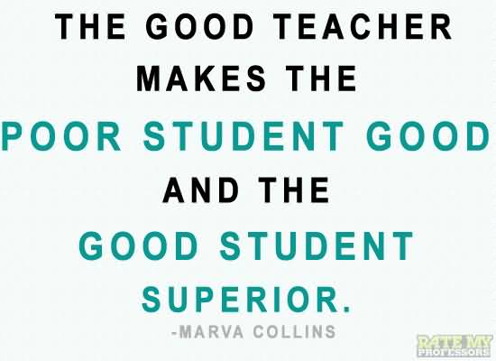 Teacher Quotes the good teacher makes the poor student good and the