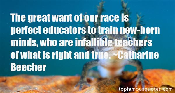 Teacher Quotes the great want of our race is perfect educators to train new born minds who are infallible teachers of