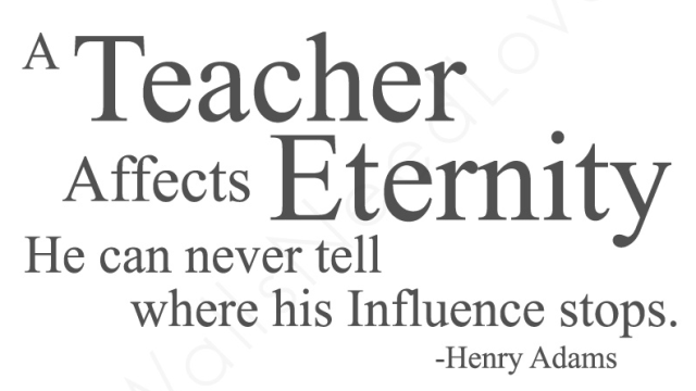 Teacher Sayings a teacher affects eternity he can never tell where his influence stops