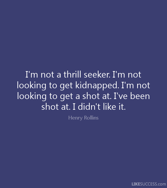 Thrill Quotes I'm not a thrill seeker i m not looking to get kidnapped