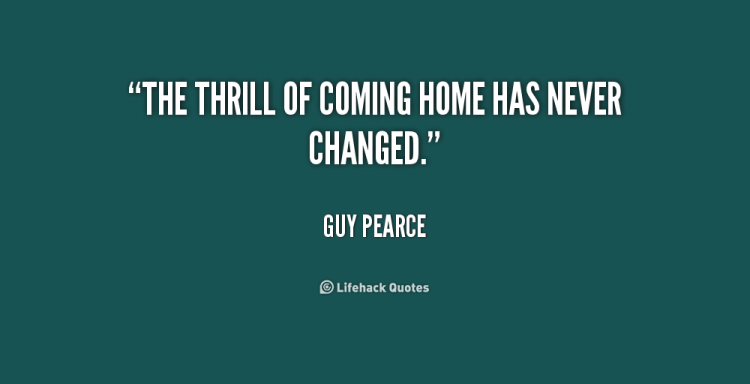 Thrill Quotes the thrill of coming home has never changed