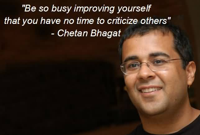 Time Quotes Be so busy improving yourself that you have no time to criticize others Chetan Bhagat