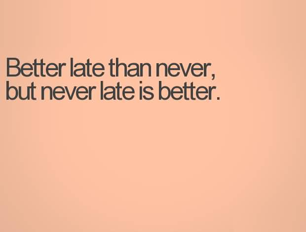 Time Quotes Better late than never but never late is better