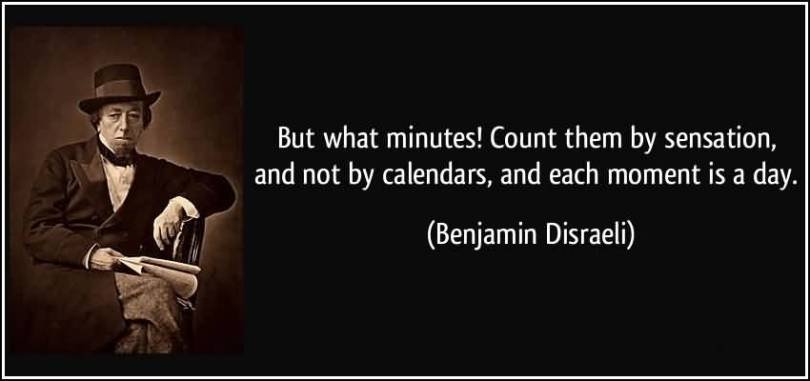 Time Quotes But what minutes count them by sensation and not by calendars and each moments is a day Benjamin Disraeli