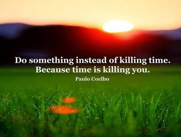 Time Quotes Do something instead of killing time because time is killing you Paulo Coelho
