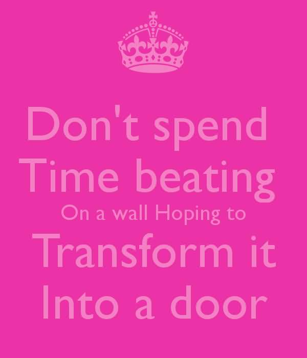 Time Quotes Don't spend time beating on a wall hoping to transform it into a door