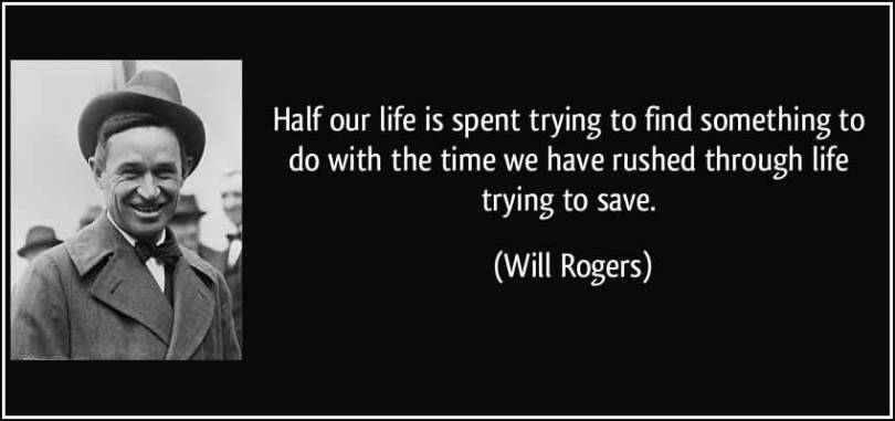 Time Quotes Half our life is spent trying to find something to do with the time we have rushed through life trying to save Will Rogers