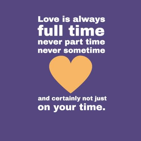Time Quotes Love is always full time never part time never sometime and certainly not just on your time