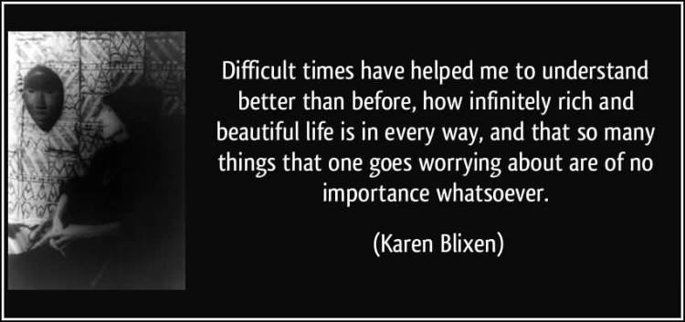 Time Sayings Difficult times have helped me to understand better than before how infinitely rich and beautiful life is in every way Karen Blixen