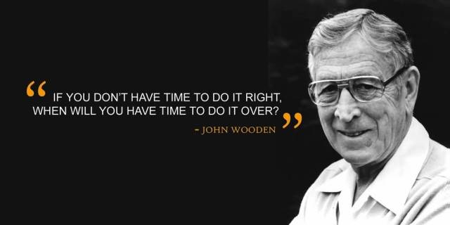 Time Sayings If you don't have time to do it right when will you have time to do it over John Wooden