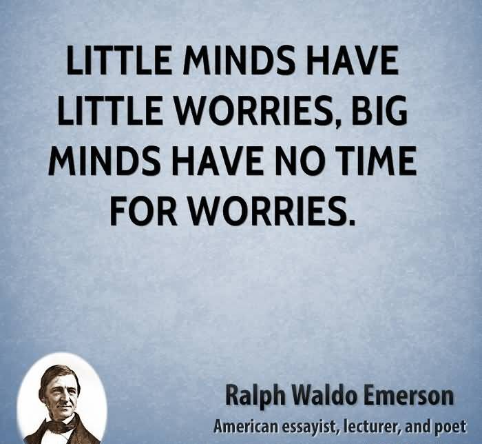 Time Sayings Little minds have little worries big minds have no time for worries Ralph Waldo Emerson