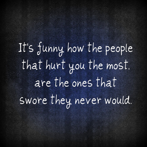 Trust Quotes It's Funny How The People That Hurt You The Most Are The Ones That Swore They Never Would
