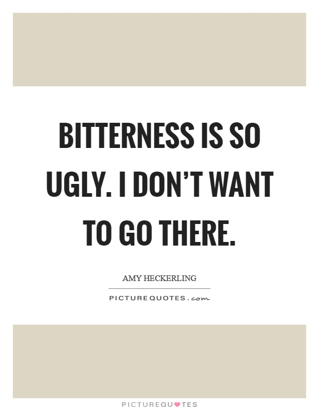Ugly Quotes Bitterness is so ugly. I don't want to go there. Amy Heckerling