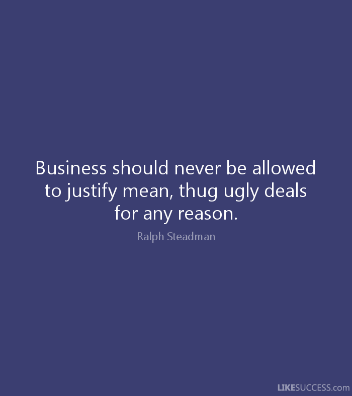 Ugly Quotes Business should never be allowed to justify mean, thug ugly deals for any reason. Ralph Steadman