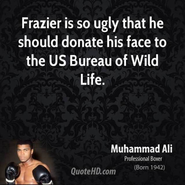 Ugly Quotes Frazier is so ugly that he should donate his face to the U.S. Bureau of Wild Life. Muhammad Ali
