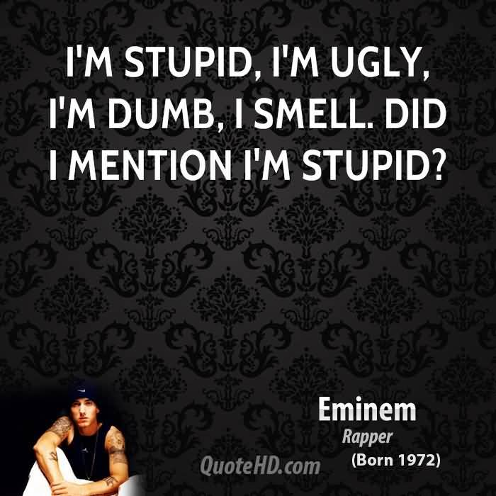 Ugly Quotes I'm stupid I'm ugly I'm dumb i smell did i mention im Eminem