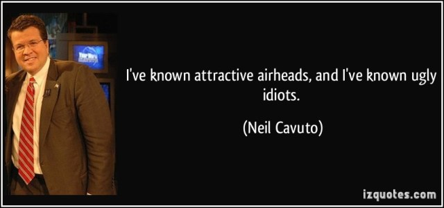 Ugly Quotes I've known attractive airheads, and I've known ugly idiots. Neil Cavuto